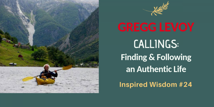 Gregg Levoy: Answering the Call to Your Authentic Life